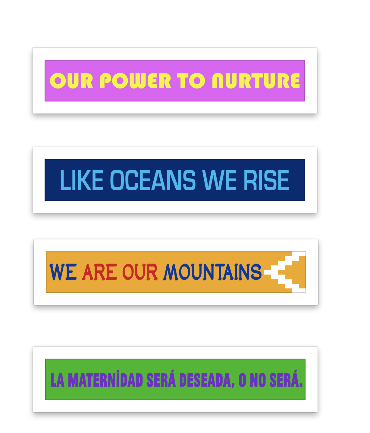 """A series of colorful banners lined up in a column. The first banner reads """"Our Power to Nurture"""" in thick, round yellow letters over a bright pink background. The second banner reads """"Like Oceans We Rise"""" in thin and tall bright blue letters over a navy blue background. The third banner reads """"We Are Our Mountains"""" with the words, """"we"""" and """"mountains"""" in blue and """"are our"""" in red. To the right of the words is a triangular design in white. The entire design is over a yellow background. The four banner reads """"La maternidad será deseada, o no será"""" in bold, blocky purple letters over a green background."""