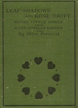 'Leaf-Shadows and Rose-Drift: Being Little Songs from Los Angeles' by Olive Percival was published in 1911 by The Riverside Press