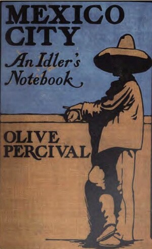 Mexico City: An Idler's Notebook by Olive Percival was published in 1901