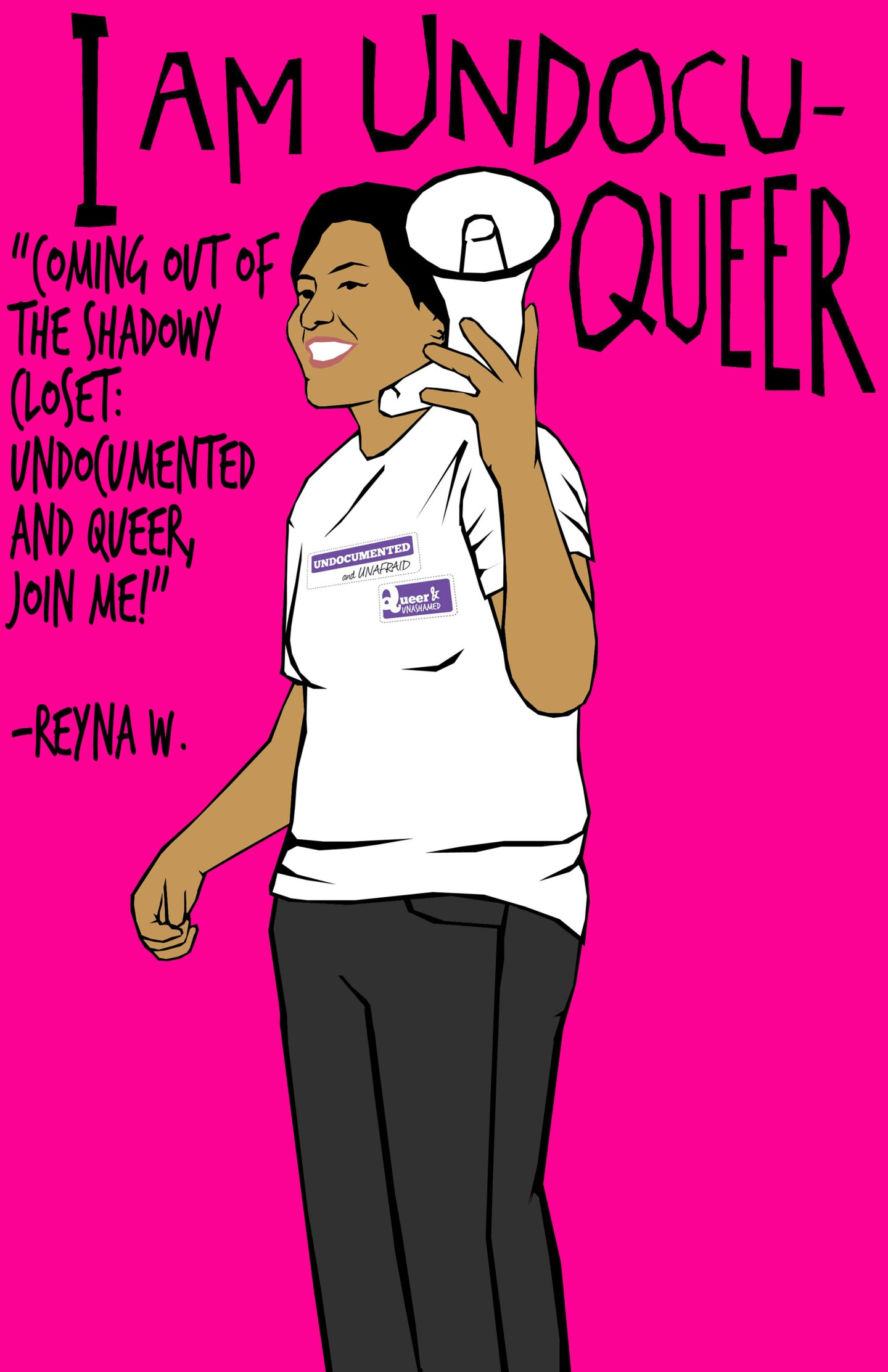 """An illustration by Julio Salgado depicts a person wearing white t-shirt and holding a bullhorn standing in front of a hot pink background. Above them are the words, """"I am UndocuQueer."""" To the left of them is a quite that reads, """"Coming out of the shadowy closet: Undocumented and queer, join me! - Reyna W."""""""