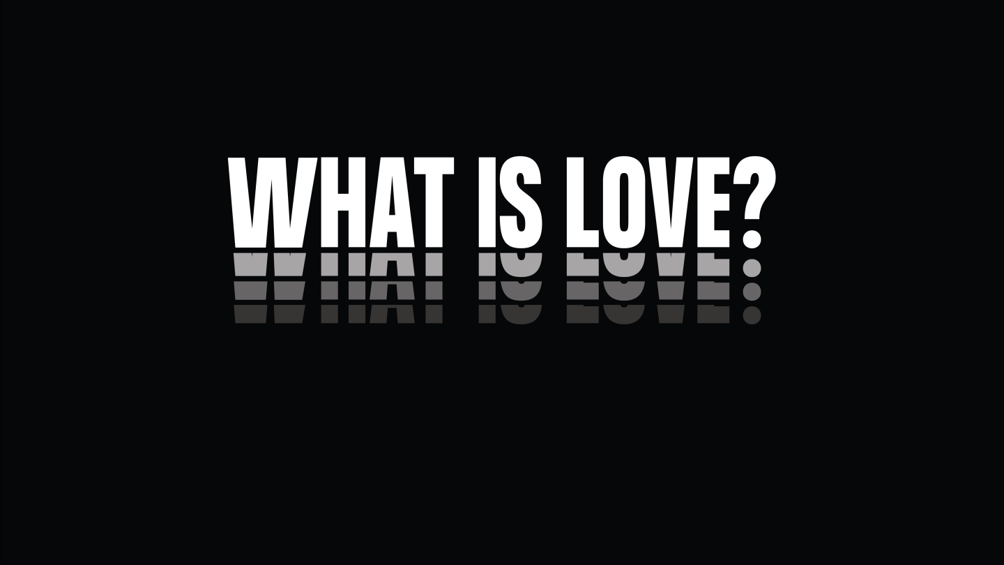 """White capital letters over black text read """"WHAT IS LOVE?"""""""